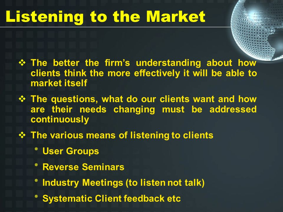 Listening to the Market The better the firms understanding about how clients think the more effectively it will be able to market itself The questions, what do our clients want and how are their needs changing must be addressed continuously The various means of listening to clients ٭ User Groups ٭ Reverse Seminars ٭ Industry Meetings (to listen not talk) ٭ Systematic Client feedback etc