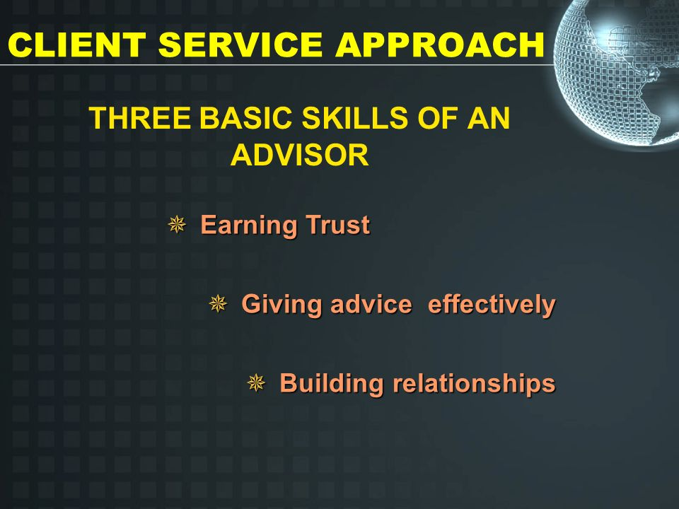 CLIENT SERVICE APPROACH THREE BASIC SKILLS OF AN ADVISOR Earning Trust Giving advice effectively Building relationships