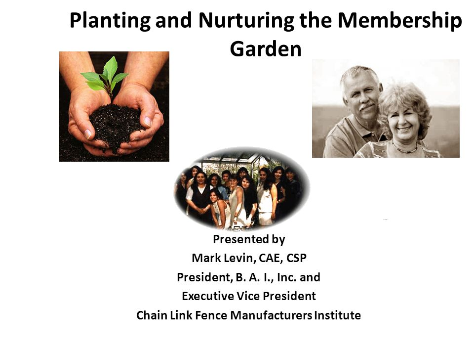 Planting and Nurturing the Membership Garden Presented by Mark Levin, CAE, CSP President, B.