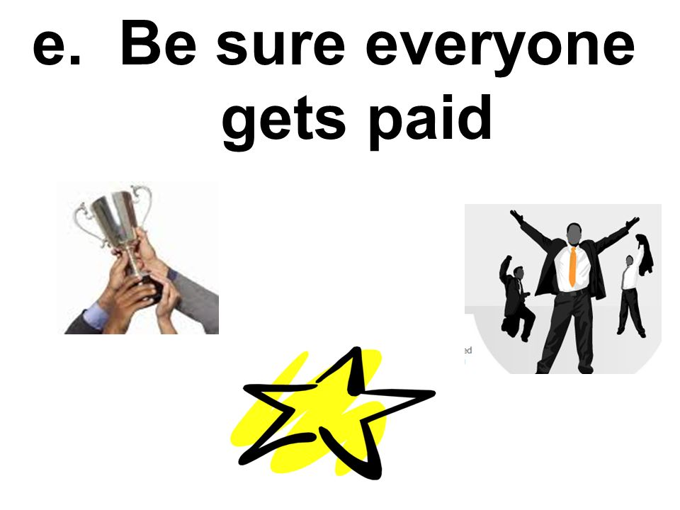 e. Be sure everyone gets paid