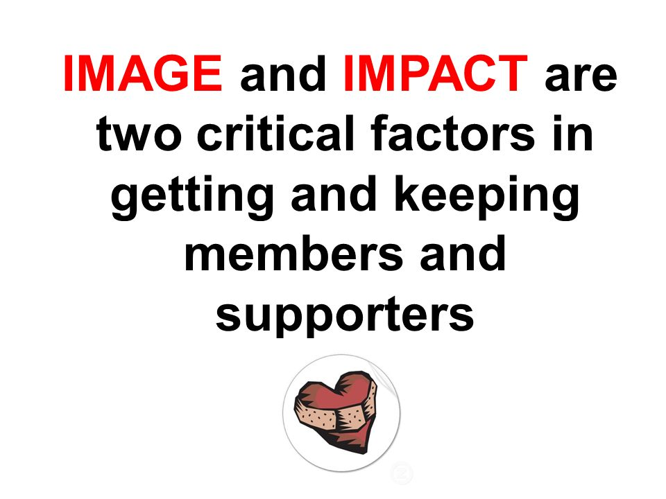 IMAGE and IMPACT are two critical factors in getting and keeping members and supporters