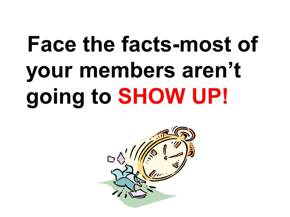 Face the facts-most of your members arent going to SHOW UP!