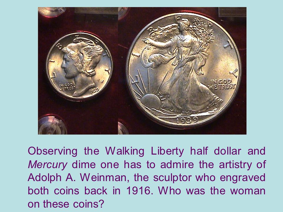 Observing the Walking Liberty half dollar and Mercury dime one has to admire the artistry of Adolph A.