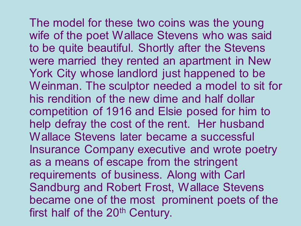 The model for these two coins was the young wife of the poet Wallace Stevens who was said to be quite beautiful.