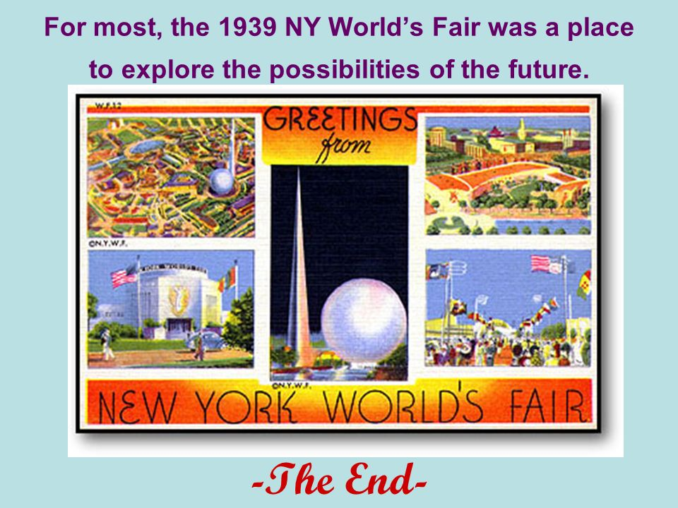 For most, the 1939 NY Worlds Fair was a place to explore the possibilities of the future. -The End-