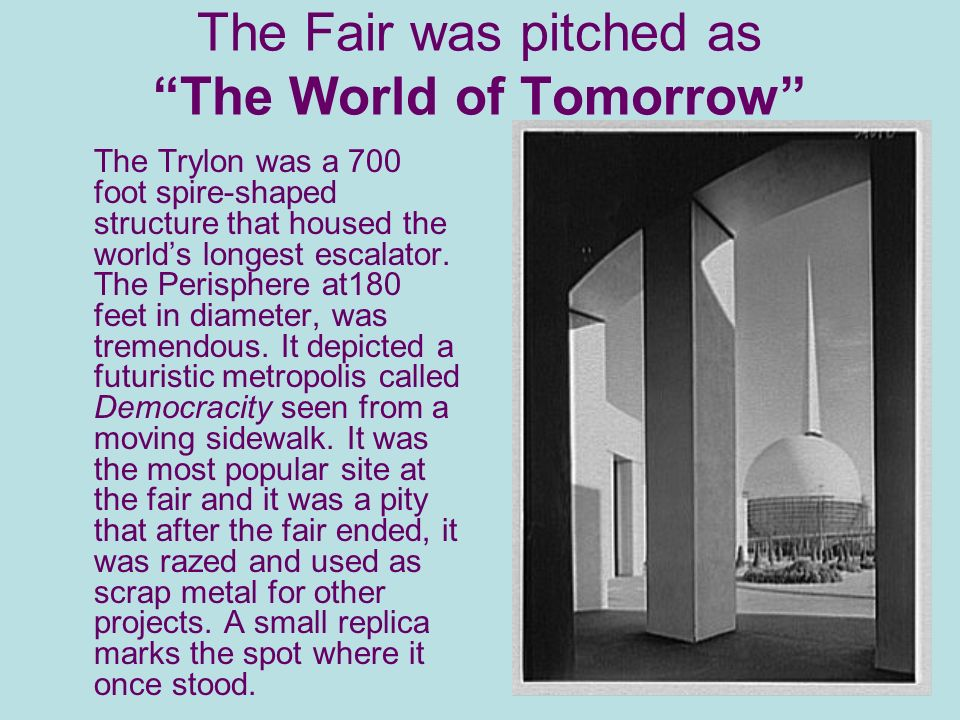 The Fair was pitched as The World of Tomorrow The Trylon was a 700 foot spire-shaped structure that housed the worlds longest escalator.