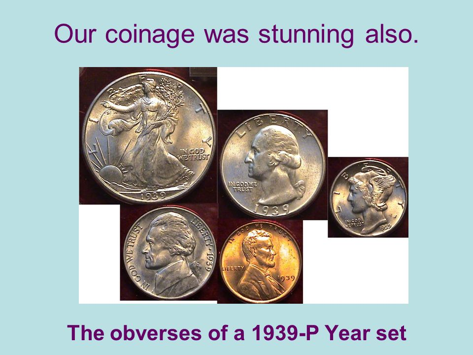 Our coinage was stunning also. The obverses of a 1939-P Year set