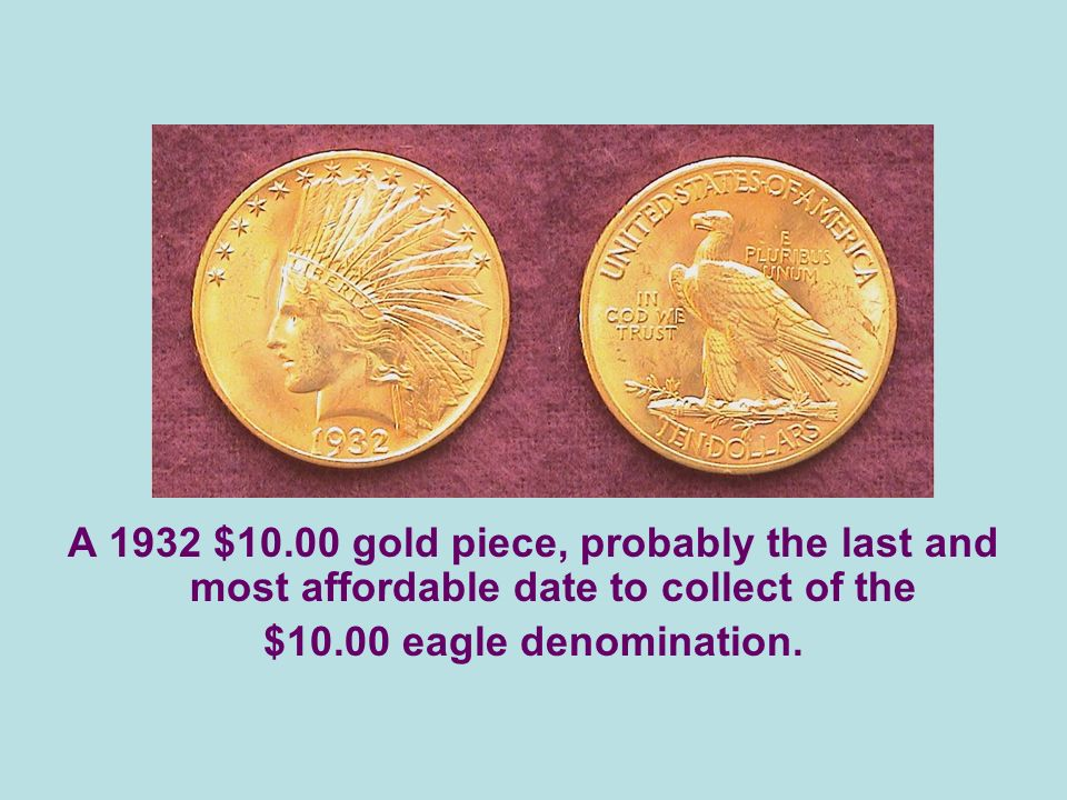 A 1932 $10.00 gold piece, probably the last and most affordable date to collect of the $10.00 eagle denomination.