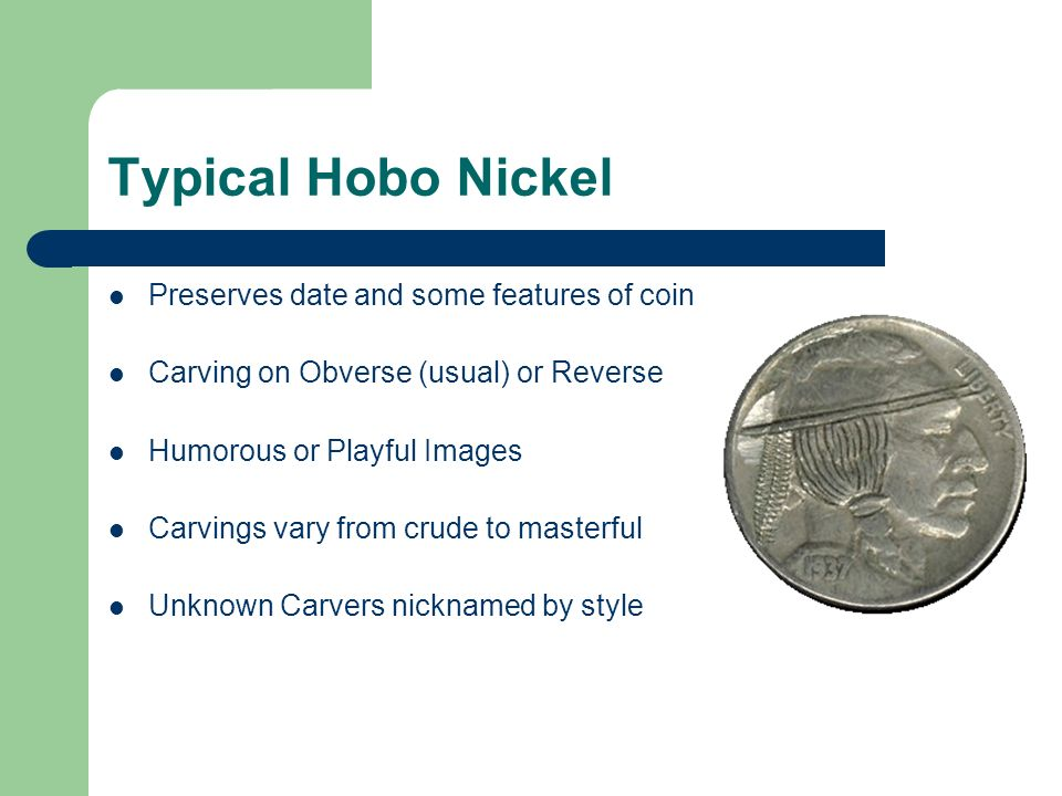 Typical Hobo Nickel Preserves date and some features of coin Carving on Obverse (usual) or Reverse Humorous or Playful Images Carvings vary from crude