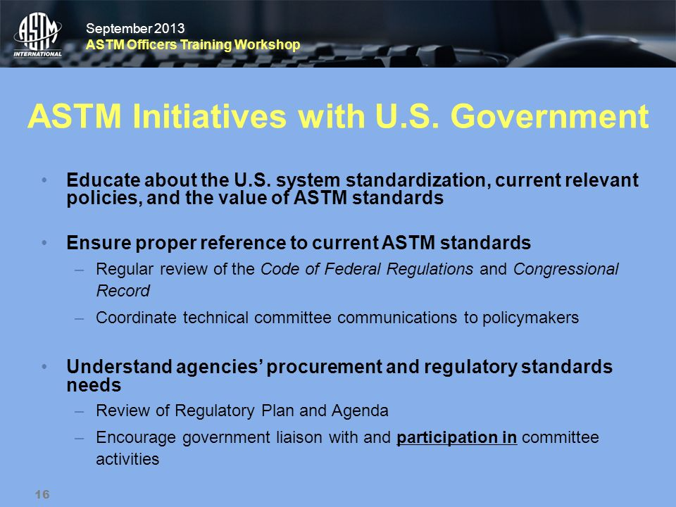 September 2013 ASTM Officers Training Workshop September 2013 ASTM Officers Training Workshop ASTM Initiatives with U.S. Government Educate about the