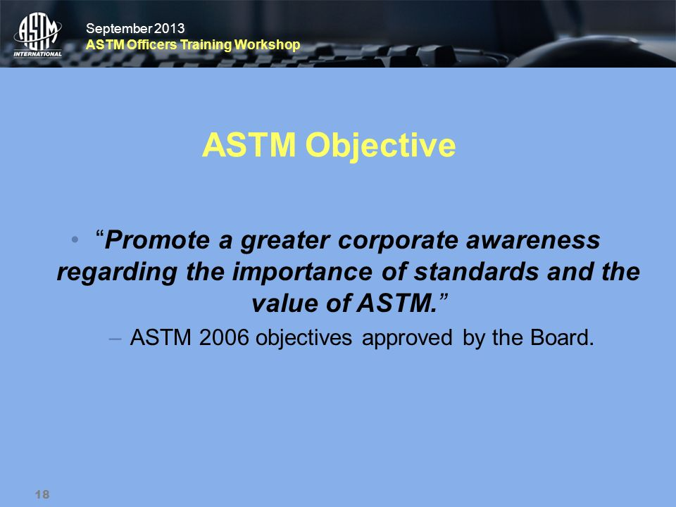September 2013 ASTM Officers Training Workshop September 2013 ASTM Officers Training Workshop ASTM Objective Promote a greater corporate awareness reg