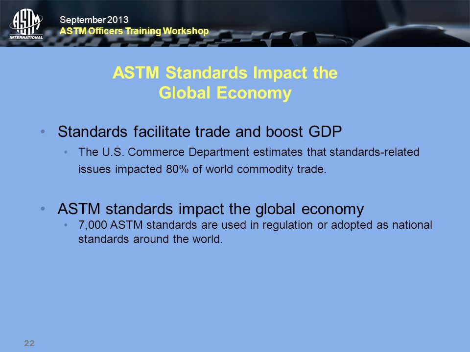 September 2013 ASTM Officers Training Workshop September 2013 ASTM Officers Training Workshop ASTM Standards Impact the Global Economy Standards facil