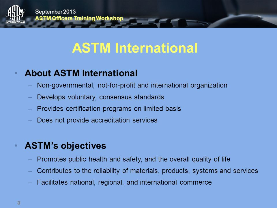 September 2013 ASTM Officers Training Workshop September 2013 ASTM Officers Training Workshop ASTM International About ASTM International –Non-governm