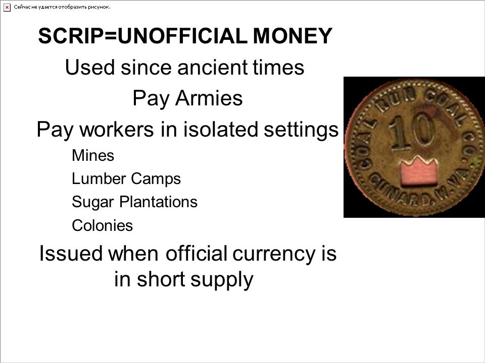 SCRIP=UNOFFICIAL MONEY Used since ancient times Pay Armies Pay workers in isolated settings Mines Lumber Camps Sugar Plantations Colonies Issued when