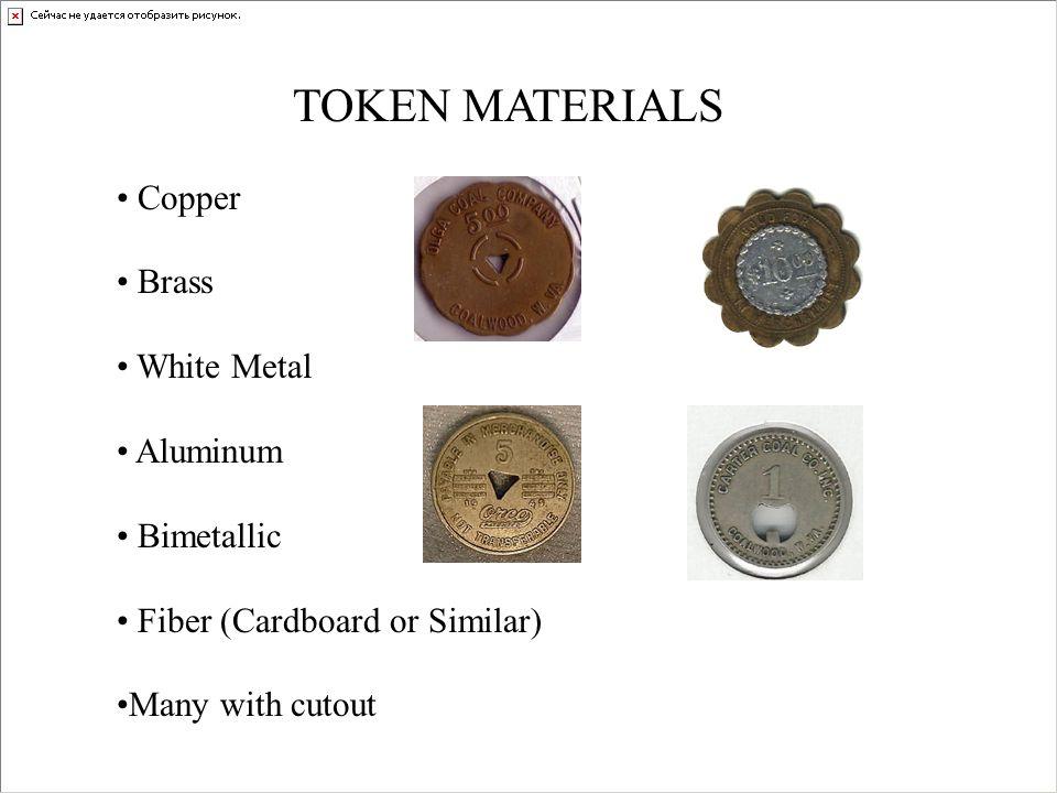 TOKEN MATERIALS Copper Brass White Metal Aluminum Bimetallic Fiber (Cardboard or Similar) Many with cutout