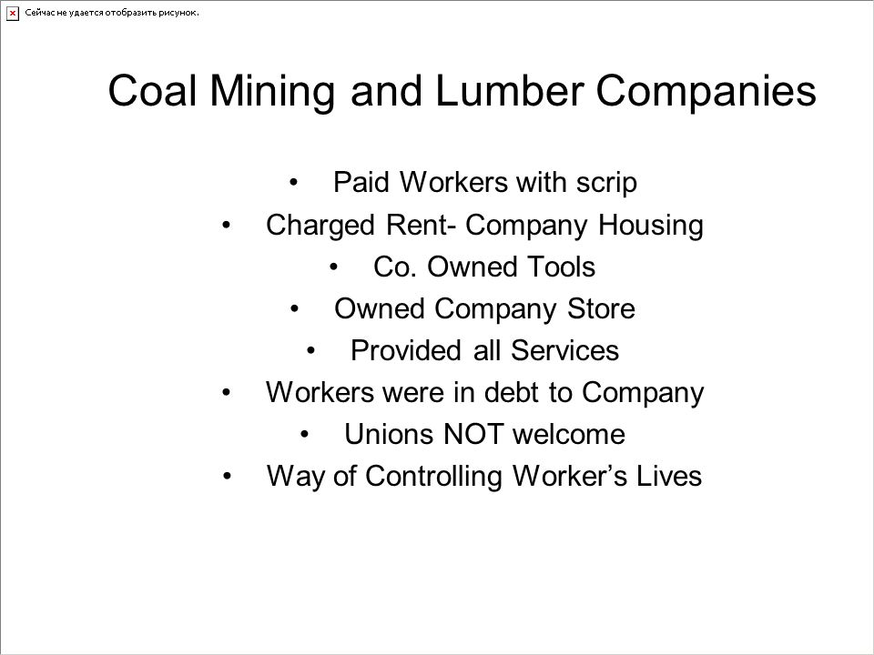 Coal Mining and Lumber Companies Paid Workers with scrip Charged Rent- Company Housing Co. Owned Tools Owned Company Store Provided all Services Worke