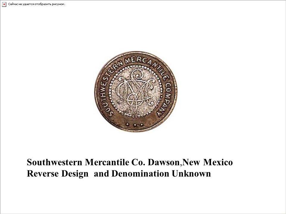 Southwestern Mercantile Co. Dawson,New Mexico Reverse Design and Denomination Unknown
