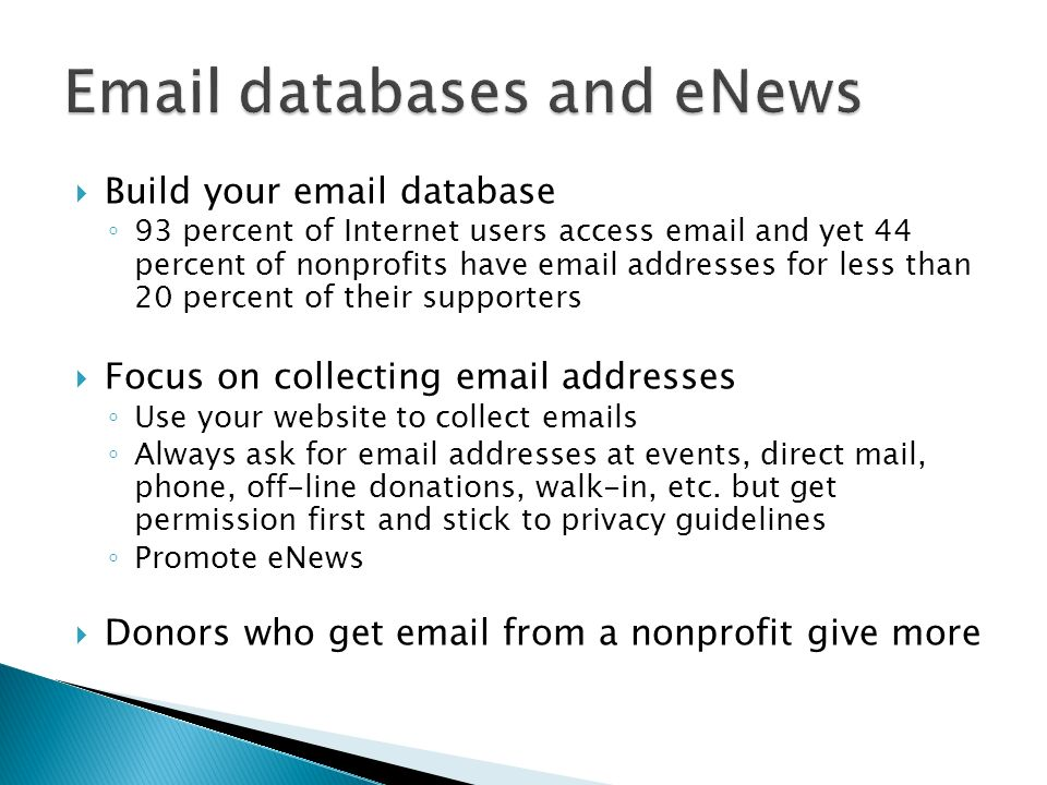 Build your email database 93 percent of Internet users access email and yet 44 percent of nonprofits have email addresses for less than 20 percent of their supporters Focus on collecting email addresses Use your website to collect emails Always ask for email addresses at events, direct mail, phone, off-line donations, walk-in, etc.
