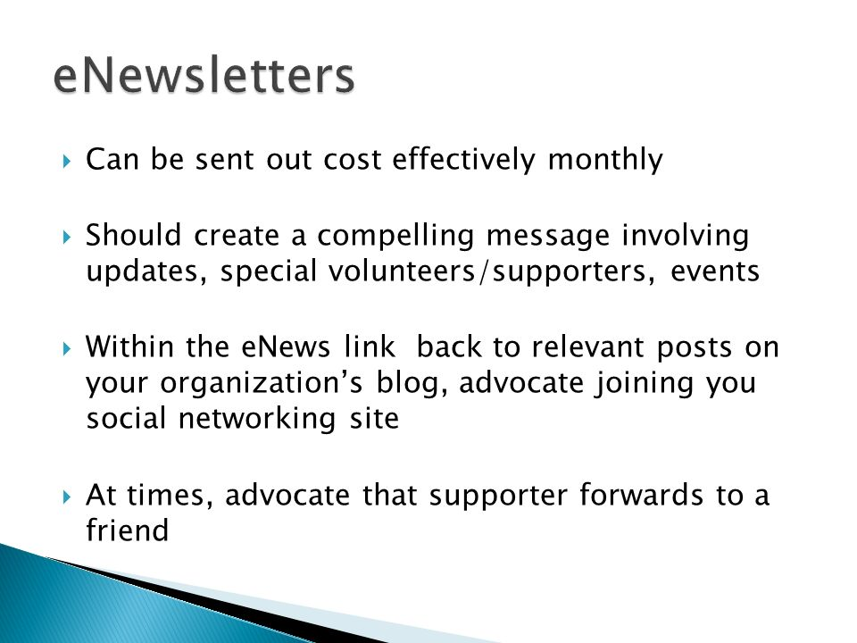 Can be sent out cost effectively monthly Should create a compelling message involving updates, special volunteers/supporters, events Within the eNews link back to relevant posts on your organizations blog, advocate joining you social networking site At times, advocate that supporter forwards to a friend