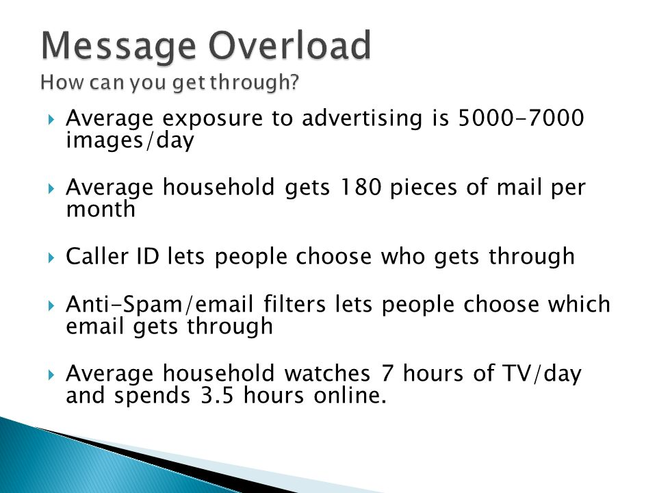 Average exposure to advertising is 5000-7000 images/day Average household gets 180 pieces of mail per month Caller ID lets people choose who gets through Anti-Spam/email filters lets people choose which email gets through Average household watches 7 hours of TV/day and spends 3.5 hours online.