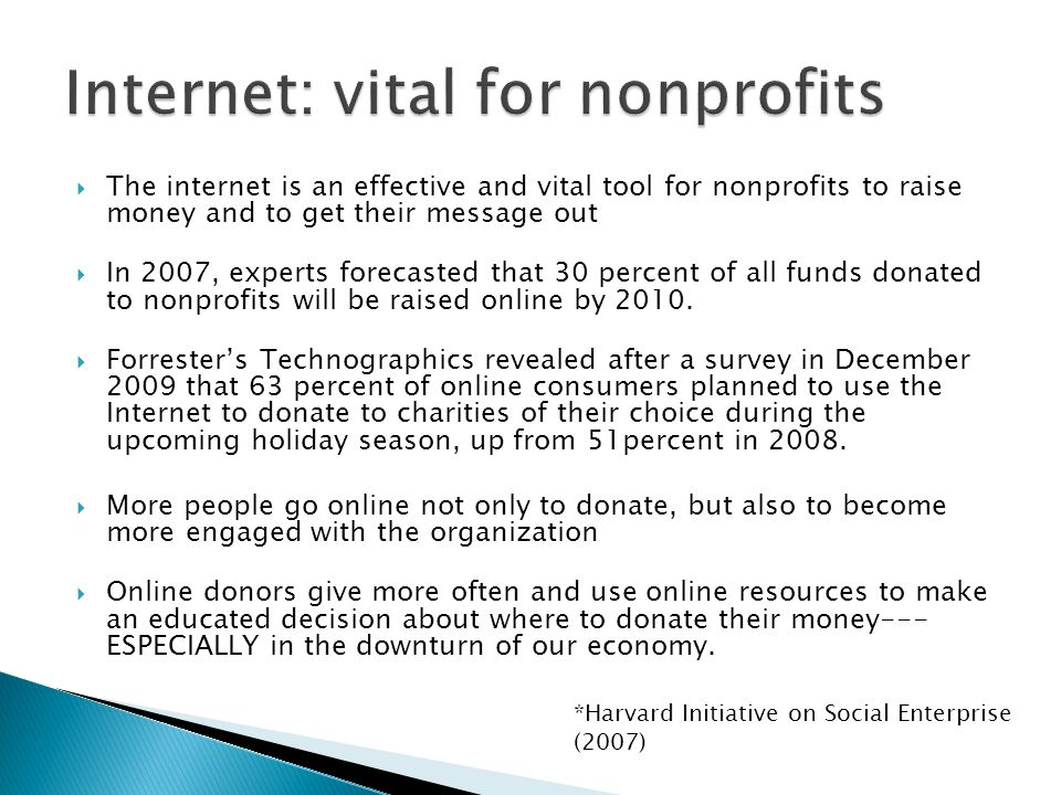 The internet is an effective and vital tool for nonprofits to raise money and to get their message out In 2007, experts forecasted that 30 percent of all funds donated to nonprofits will be raised online by 2010.