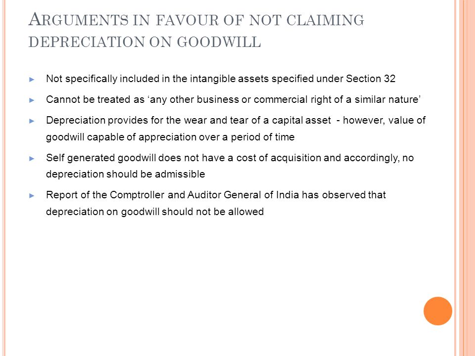 A RGUMENTS IN FAVOUR OF NOT CLAIMING DEPRECIATION ON GOODWILL Not specifically included in the intangible assets specified under Section 32 Cannot be