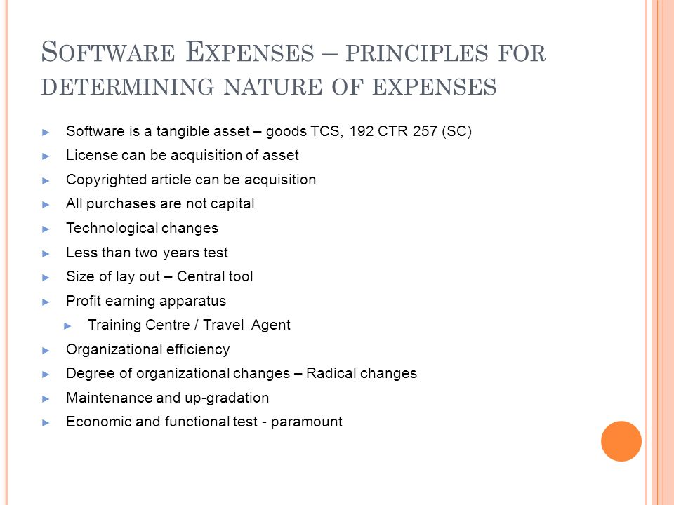S OFTWARE E XPENSES – PRINCIPLES FOR DETERMINING NATURE OF EXPENSES Software is a tangible asset – goods TCS, 192 CTR 257 (SC) License can be acquisit