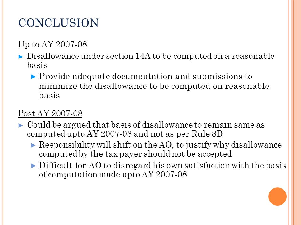 CONCLUSION Up to AY 2007-08 Disallowance under section 14A to be computed on a reasonable basis Provide adequate documentation and submissions to mini