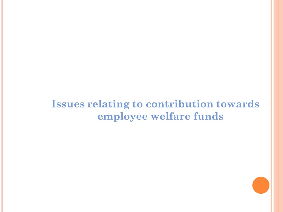 Issues relating to contribution towards employee welfare funds