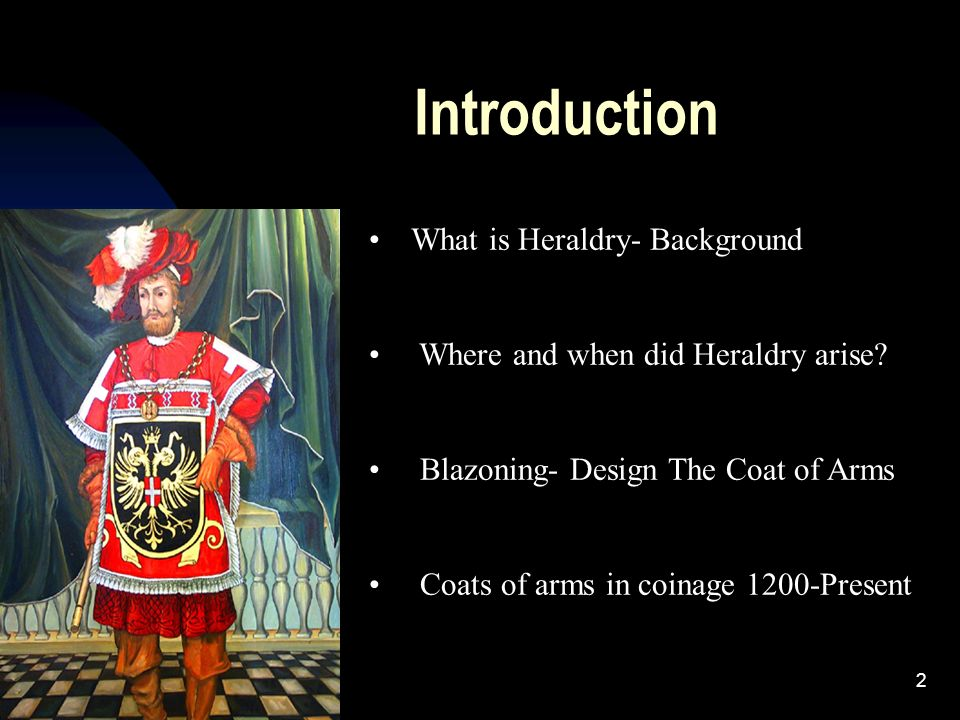 2 What is Heraldry- Background Where and when did Heraldry arise? Blazoning- Design The Coat of Arms Coats of arms in coinage 1200-Present Introductio
