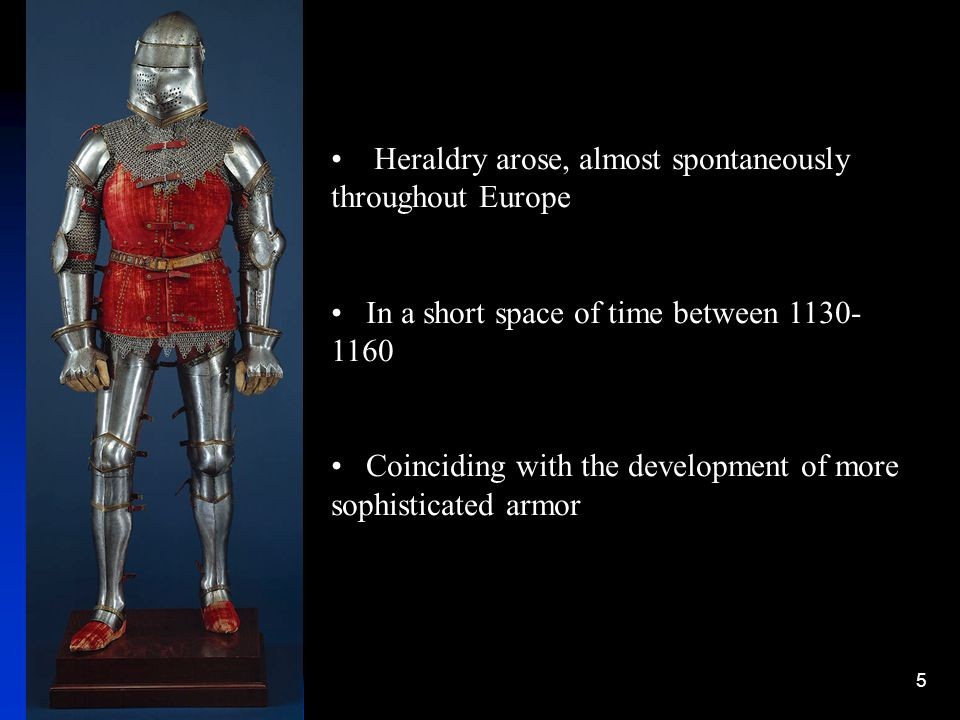 5 Heraldry arose, almost spontaneously throughout Europe In a short space of time between 1130- 1160 Coinciding with the development of more sophistic