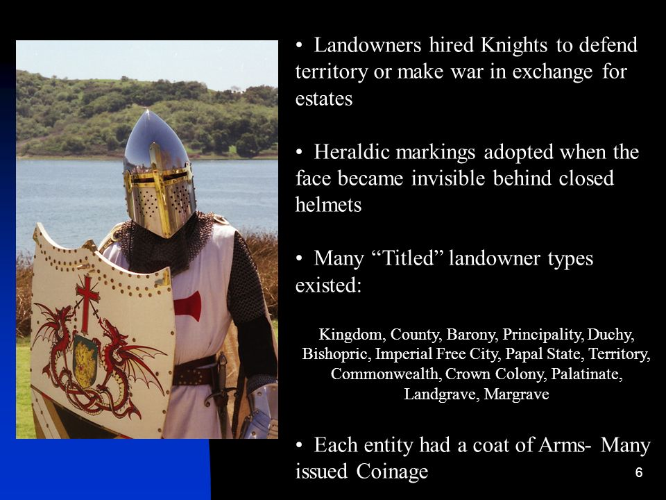 6 Landowners hired Knights to defend territory or make war in exchange for estates Heraldic markings adopted when the face became invisible behind clo