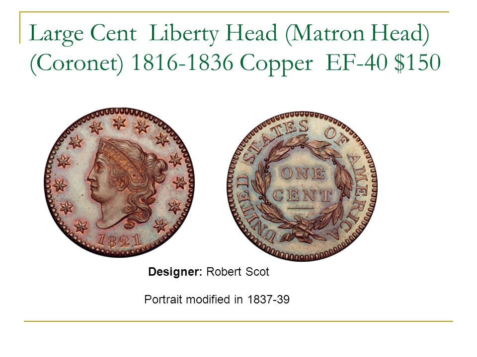 Large Cent Liberty Head (Matron Head) (Coronet) 1816-1836 Copper EF-40 $150 Portrait modified in 1837-39 Designer: Robert Scot