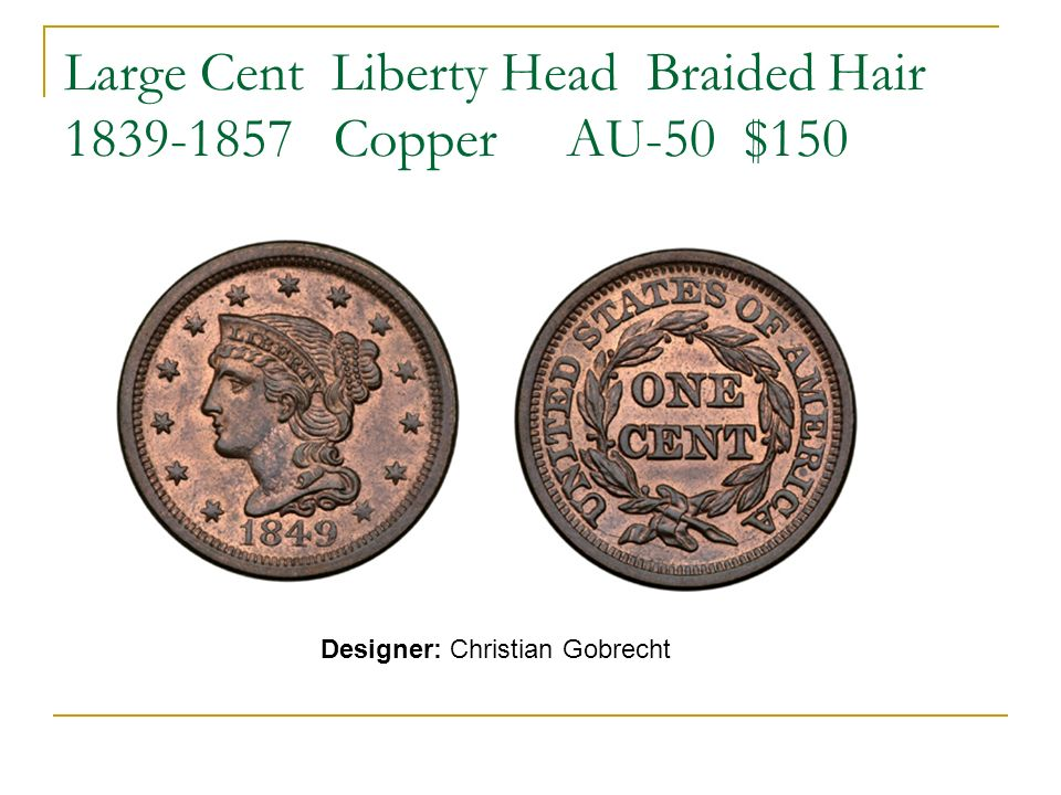 Large Cent Liberty Head Braided Hair 1839-1857 Copper AU-50 $150 Designer: Christian Gobrecht