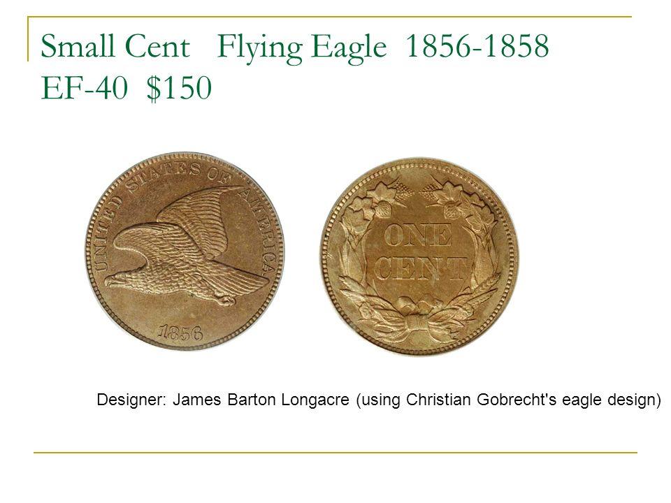 Small Cent Flying Eagle 1856-1858 EF-40 $150 Designer: James Barton Longacre (using Christian Gobrecht's eagle design)