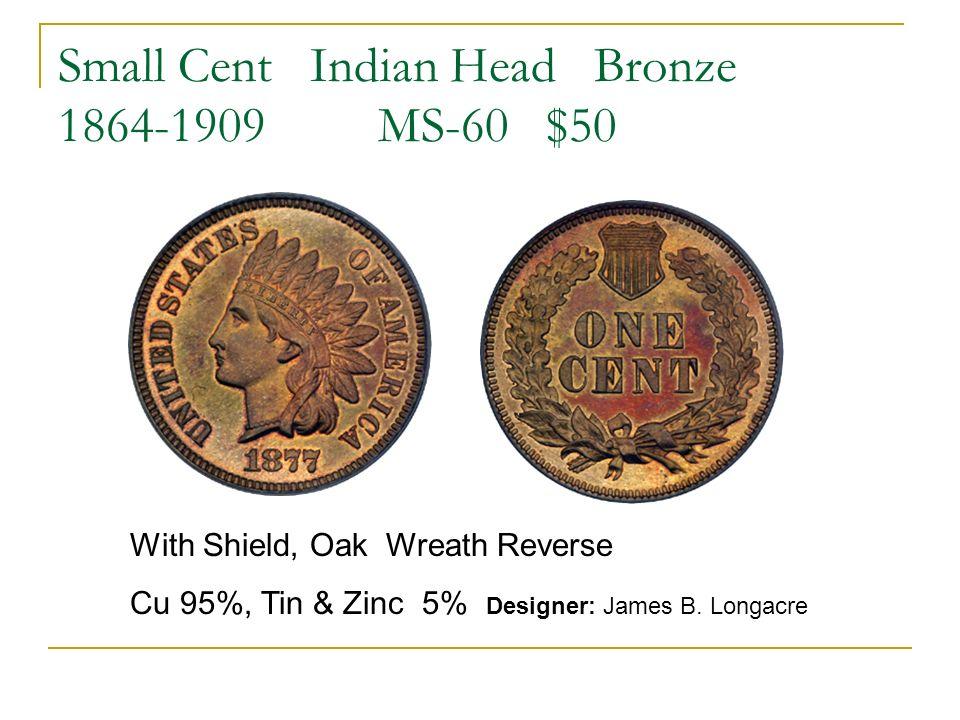 Small Cent Indian Head Bronze 1864-1909 MS-60 $50 With Shield, Oak Wreath Reverse Cu 95%, Tin & Zinc 5% Designer: James B. Longacre