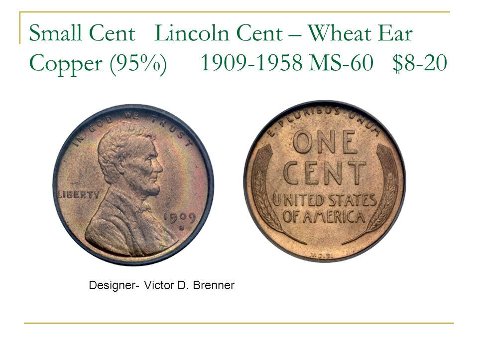 Small Cent Lincoln Cent – Wheat Ear Copper (95%) 1909-1958 MS-60 $8-20 Designer- Victor D. Brenner