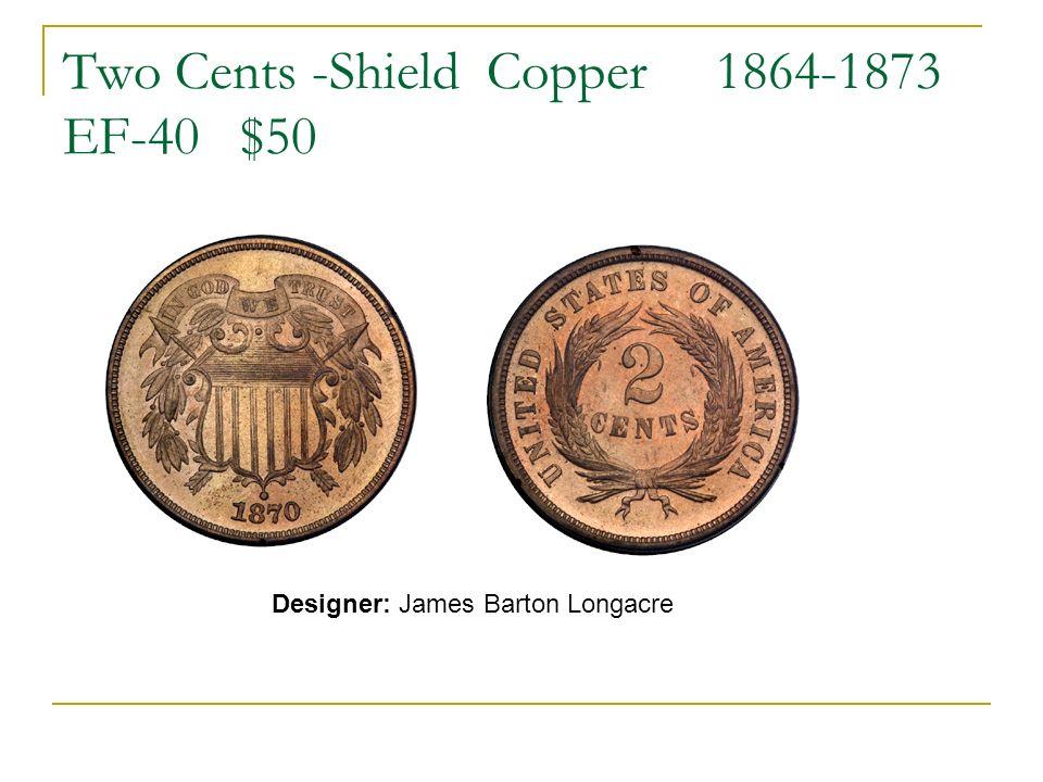 Two Cents -Shield Copper 1864-1873 EF-40 $50 Designer: James Barton Longacre
