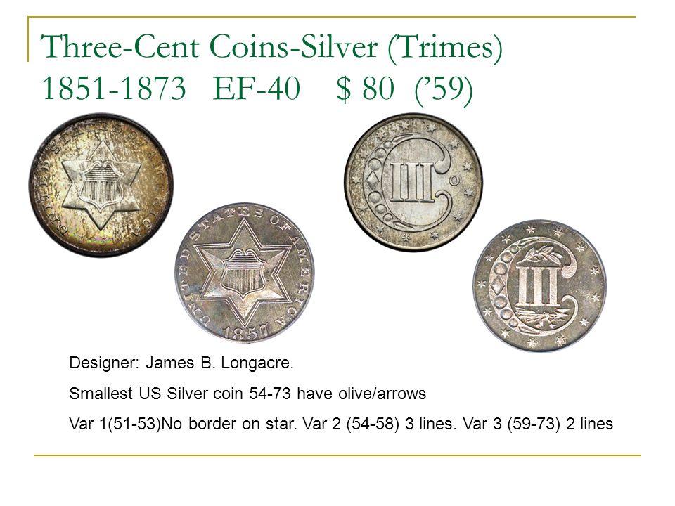 Three-Cent Coins-Silver (Trimes) 1851-1873 EF-40 $ 80 (59) Designer: James B. Longacre. Smallest US Silver coin 54-73 have olive/arrows Var 1(51-53)No
