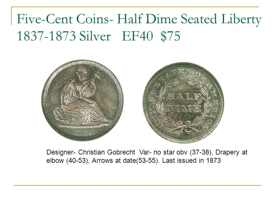 Five-Cent Coins- Half Dime Seated Liberty 1837-1873 Silver EF40 $75 Designer- Christian Gobrecht Var- no star obv (37-38), Drapery at elbow (40-53), Arrows at date(53-55).