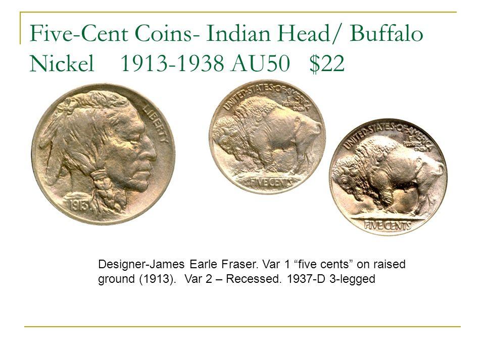 Five-Cent Coins- Indian Head/ Buffalo Nickel 1913-1938 AU50 $22 Designer-James Earle Fraser. Var 1 five cents on raised ground (1913). Var 2 – Recesse