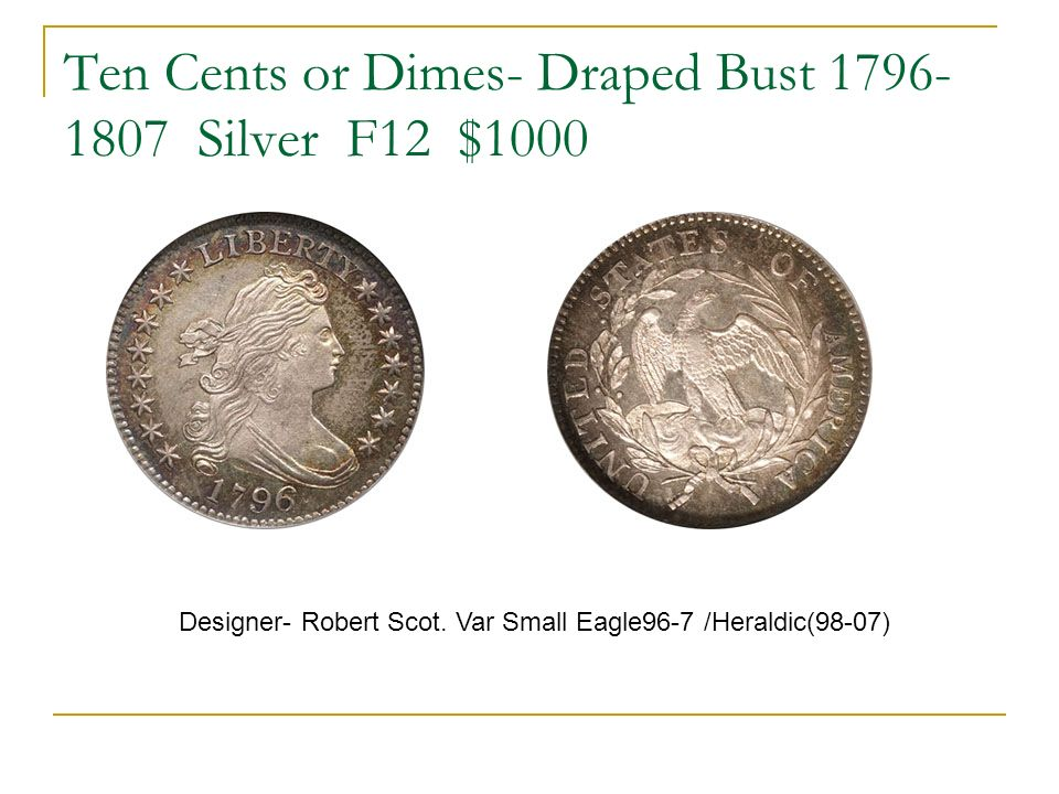 Ten Cents or Dimes- Draped Bust 1796- 1807 Silver F12 $1000 Designer- Robert Scot.