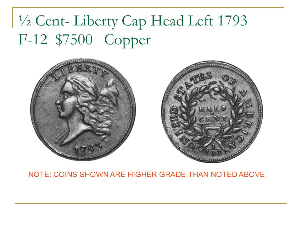 ½ Cent- Liberty Cap Head Left 1793 F-12 $7500 Copper NOTE: COINS SHOWN ARE HIGHER GRADE THAN NOTED ABOVE