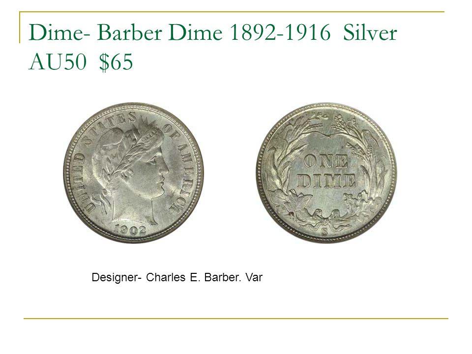 Dime- Barber Dime 1892-1916 Silver AU50 $65 Designer- Charles E. Barber. Var