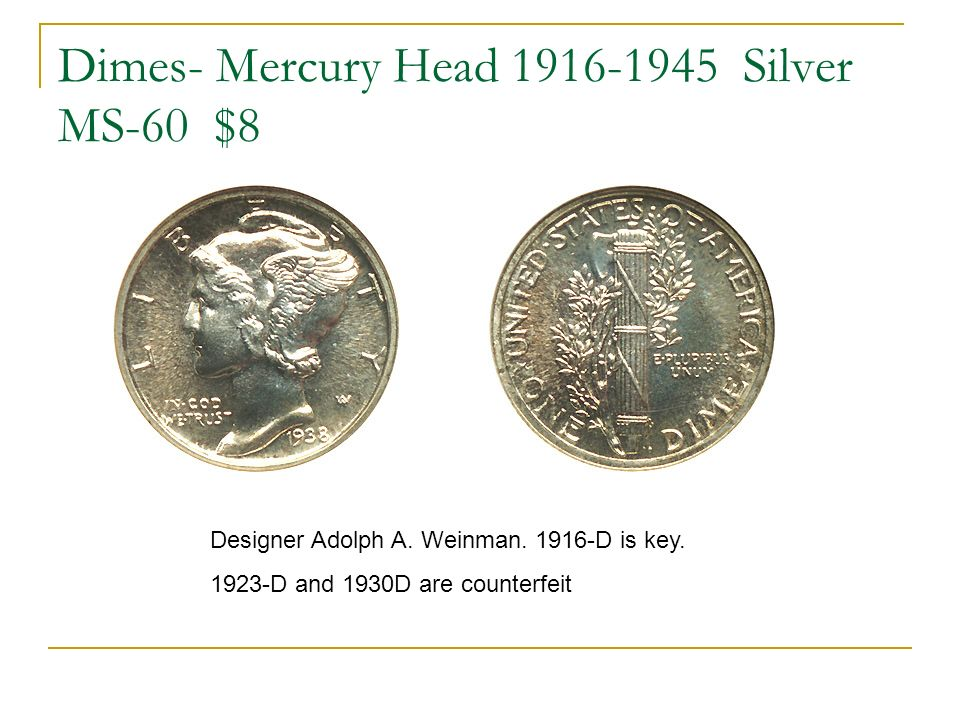 Dimes- Mercury Head 1916-1945 Silver MS-60 $8 Designer Adolph A. Weinman. 1916-D is key. 1923-D and 1930D are counterfeit