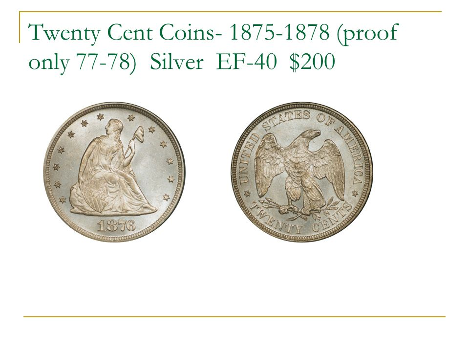 Twenty Cent Coins- 1875-1878 (proof only 77-78) Silver EF-40 $200