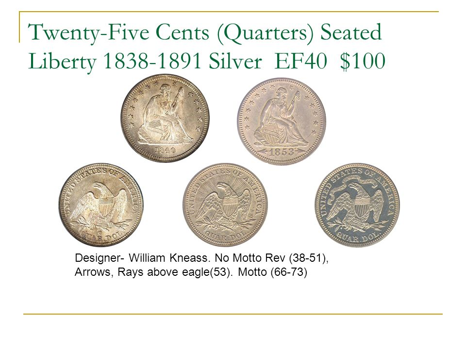 Twenty-Five Cents (Quarters) Seated Liberty 1838-1891 Silver EF40 $100 Designer- William Kneass.