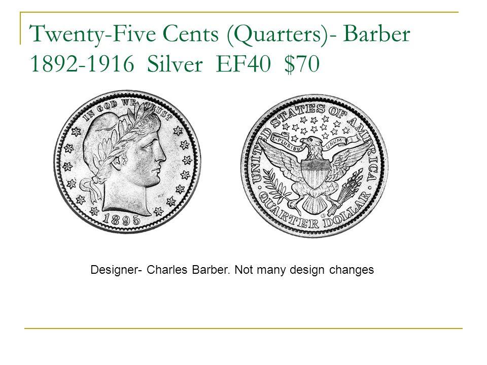 Twenty-Five Cents (Quarters)- Barber 1892-1916 Silver EF40 $70 Designer- Charles Barber. Not many design changes