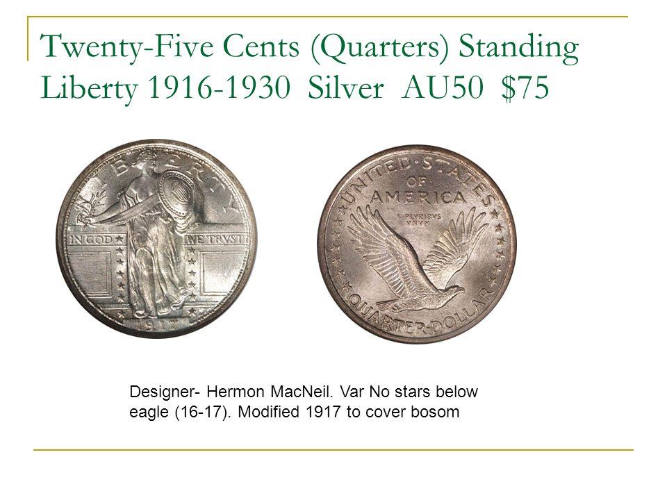 Twenty-Five Cents (Quarters) Standing Liberty 1916-1930 Silver AU50 $75 Designer- Hermon MacNeil. Var No stars below eagle (16-17). Modified 1917 to c