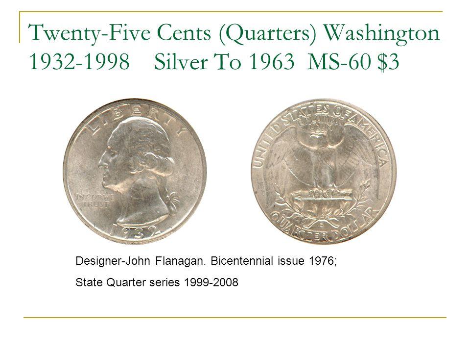 Twenty-Five Cents (Quarters) Washington 1932-1998 Silver To 1963 MS-60 $3 Designer-John Flanagan. Bicentennial issue 1976; State Quarter series 1999-2